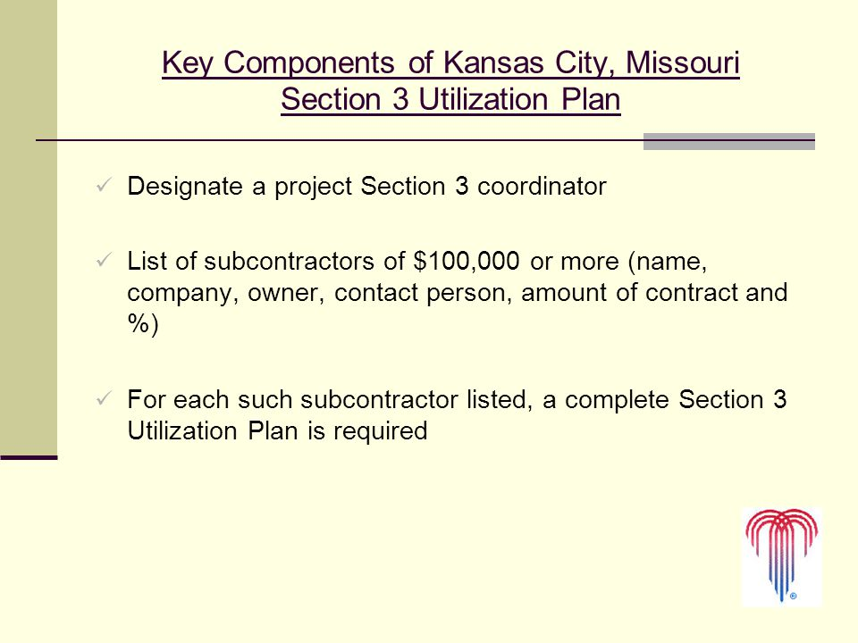 10 Key Components of Kansas City, Missouri Section 3 Utilization Plan Designate a project Section 3 coordinator List of subcontractors of $100,000 or