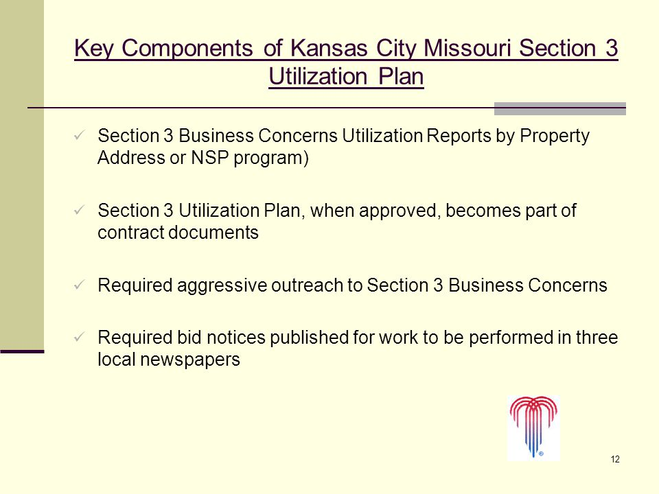 12 Key Components of Kansas City Missouri Section 3 Utilization Plan Section 3 Business Concerns Utilization Reports by Property Address or NSP program) Section 3 Utilization Plan, when approved, becomes part of contract documents Required aggressive outreach to Section 3 Business Concerns Required bid notices published for work to be performed in three local newspapers