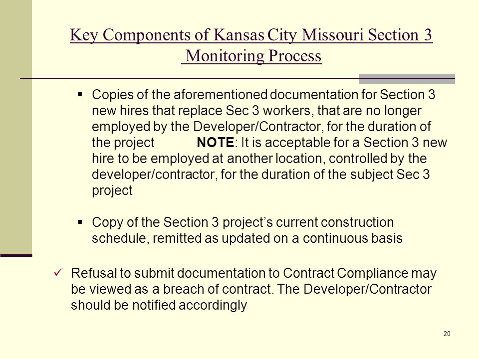 20 Key Components of Kansas City Missouri Section 3 Monitoring Process  Copies of the aforementioned documentation for Section 3 new hires that replace Sec 3 workers, that are no longer employed by the Developer/Contractor, for the duration of the projectNOTE: It is acceptable for a Section 3 new hire to be employed at another location, controlled by the developer/contractor, for the duration of the subject Sec 3 project  Copy of the Section 3 project's current construction schedule, remitted as updated on a continuous basis Refusal to submit documentation to Contract Compliance may be viewed as a breach of contract.