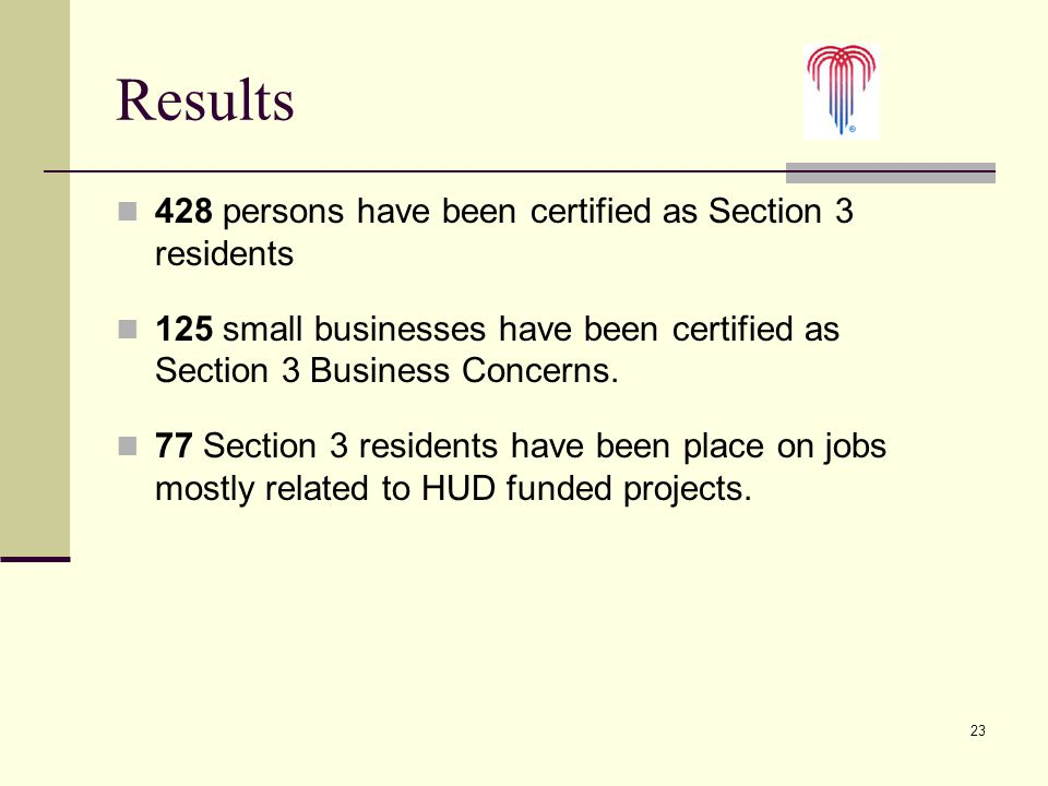23 Results 428 persons have been certified as Section 3 residents 125 small businesses have been certified as Section 3 Business Concerns. 77 Section