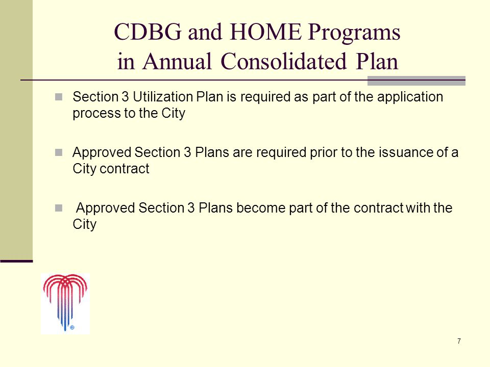 7 CDBG and HOME Programs in Annual Consolidated Plan Section 3 Utilization Plan is required as part of the application process to the City Approved Section 3 Plans are required prior to the issuance of a City contract Approved Section 3 Plans become part of the contract with the City