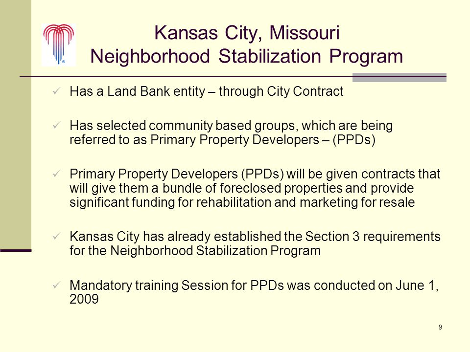 9 Kansas City, Missouri Neighborhood Stabilization Program Has a Land Bank entity – through City Contract Has selected community based groups, which are being referred to as Primary Property Developers – (PPDs) Primary Property Developers (PPDs) will be given contracts that will give them a bundle of foreclosed properties and provide significant funding for rehabilitation and marketing for resale Kansas City has already established the Section 3 requirements for the Neighborhood Stabilization Program Mandatory training Session for PPDs was conducted on June 1, 2009