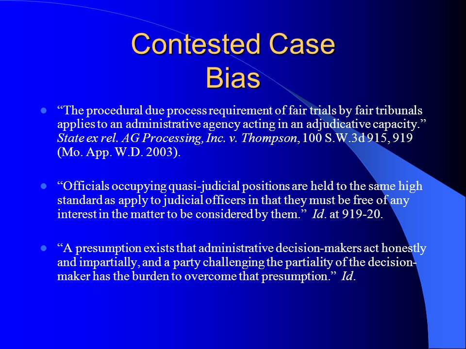 Contested Case Bias The procedural due process requirement of fair trials by fair tribunals applies to an administrative agency acting in an adjudicative capacity. State ex rel.