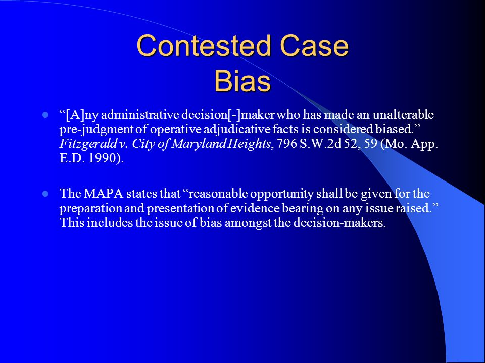 Contested Case Bias [A]ny administrative decision[-]maker who has made an unalterable pre-judgment of operative adjudicative facts is considered biased. Fitzgerald v.