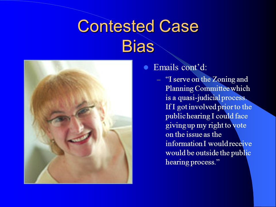 Contested Case Bias Emails cont'd: – I serve on the Zoning and Planning Committee which is a quasi-judicial process.