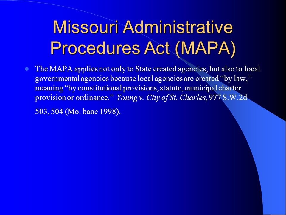 Missouri Administrative Procedures Act (MAPA) The MAPA applies not only to State created agencies, but also to local governmental agencies because local agencies are created by law, meaning by constitutional provisions, statute, municipal charter provision or ordinance. Young v.