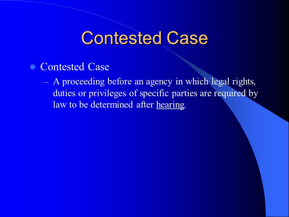 Contested Case – A proceeding before an agency in which legal rights, duties or privileges of specific parties are required by law to be determined after hearing.