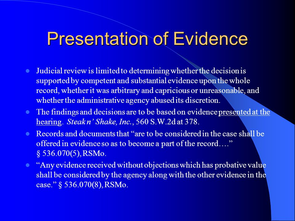 Presentation of Evidence Judicial review is limited to determining whether the decision is supported by competent and substantial evidence upon the whole record, whether it was arbitrary and capricious or unreasonable, and whether the administrative agency abused its discretion.