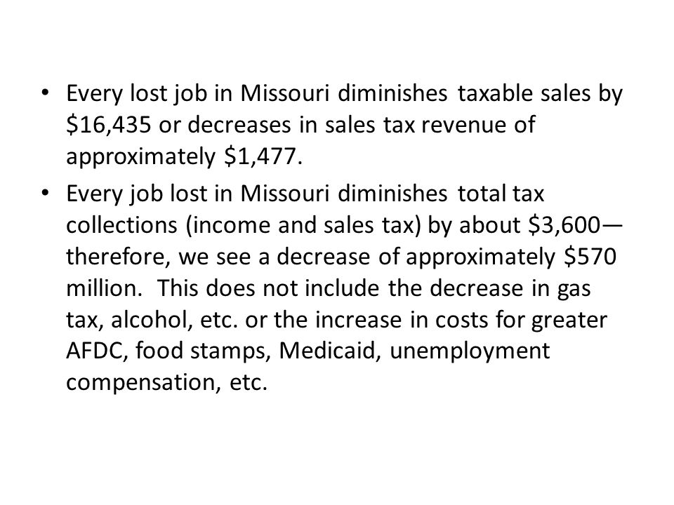 Every lost job in Missouri diminishes taxable sales by $16,435 or decreases in sales tax revenue of approximately $1,477.