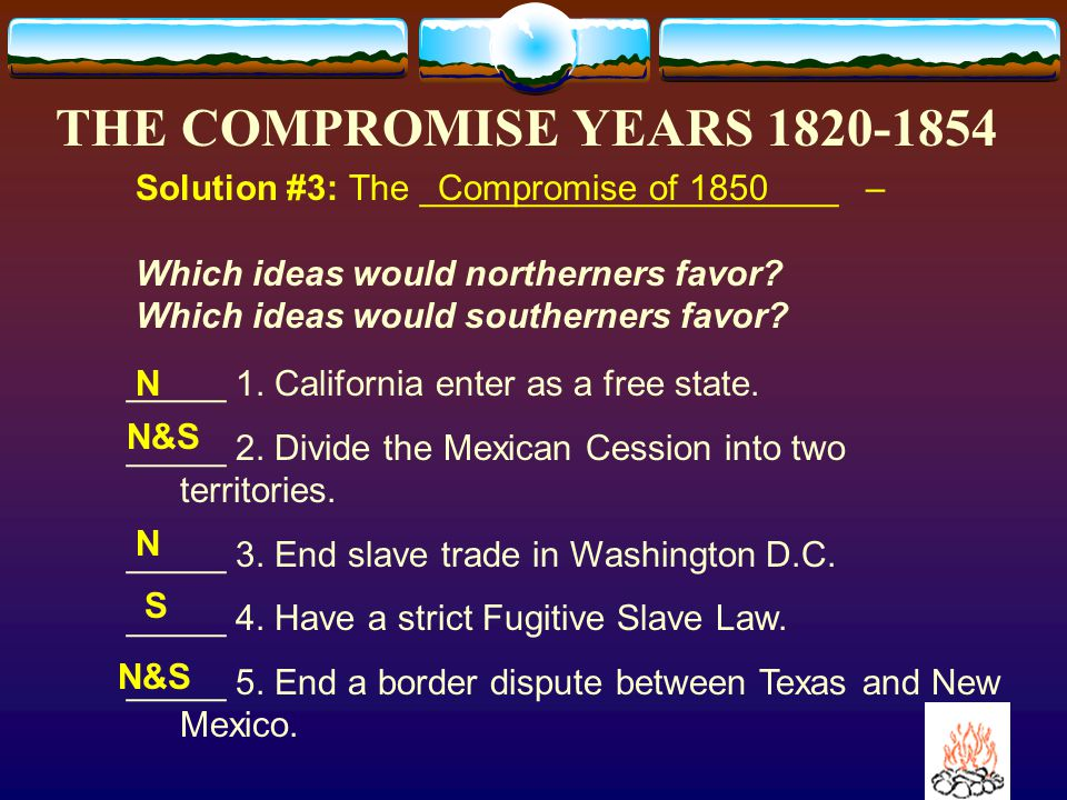 THE COMPROMISE YEARS 1820-1854 Solution #3: The Compromise of 18___ Clay suggested _____ things: 1.California enter as a f____ state.