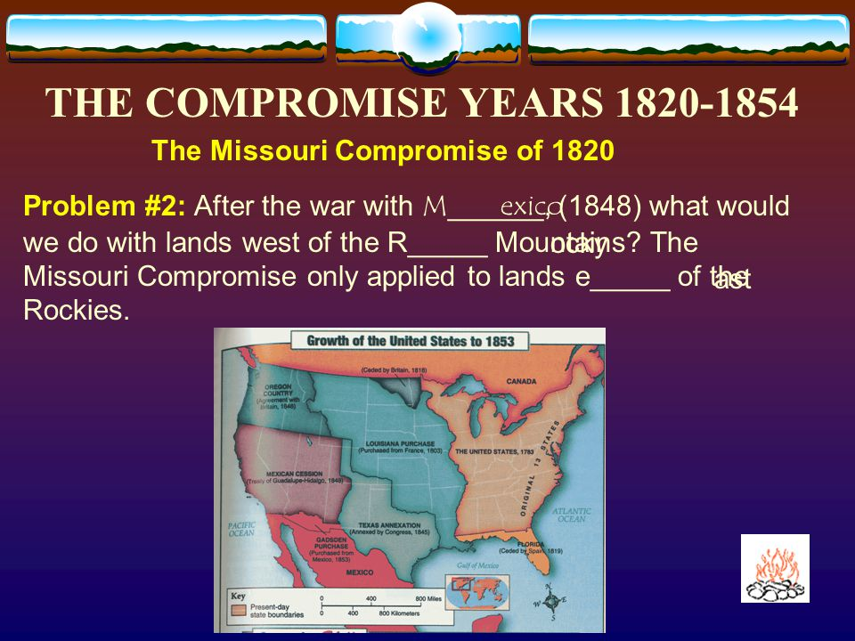 THE COMPROMISE YEARS 1820-1854 The Missouri Compromise of 1820 Solution #1: Senator Henry C____ suggested drawing a line at the 36º latitude 30' N.