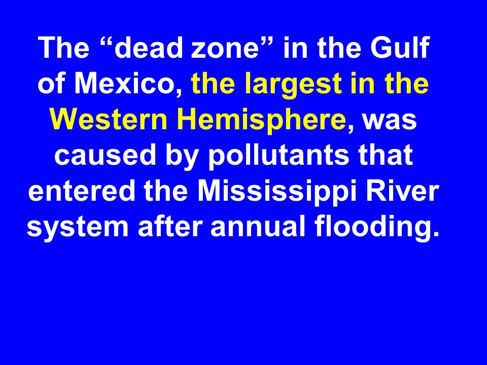 The dead zone in the Gulf of Mexico, the largest in the Western Hemisphere, was caused by pollutants that entered the Mississippi River system after annual flooding.
