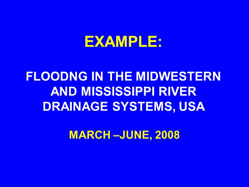 EXAMPLE: FLOODNG IN THE MIDWESTERN AND MISSISSIPPI RIVER DRAINAGE SYSTEMS, USA MARCH –JUNE, 2008