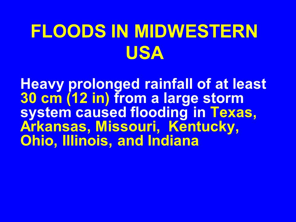 FLOODS IN MIDWESTERN USA Heavy prolonged rainfall of at least 30 cm (12 in) from a large storm system caused flooding in Texas, Arkansas, Missouri, Kentucky, Ohio, Illinois, and Indiana