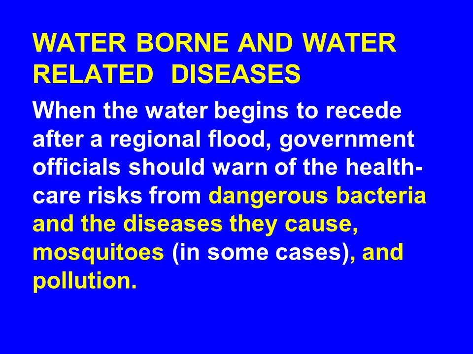 WATER BORNE AND WATER RELATED DISEASES When the water begins to recede after a regional flood, government officials should warn of the health- care risks from dangerous bacteria and the diseases they cause, mosquitoes (in some cases), and pollution.