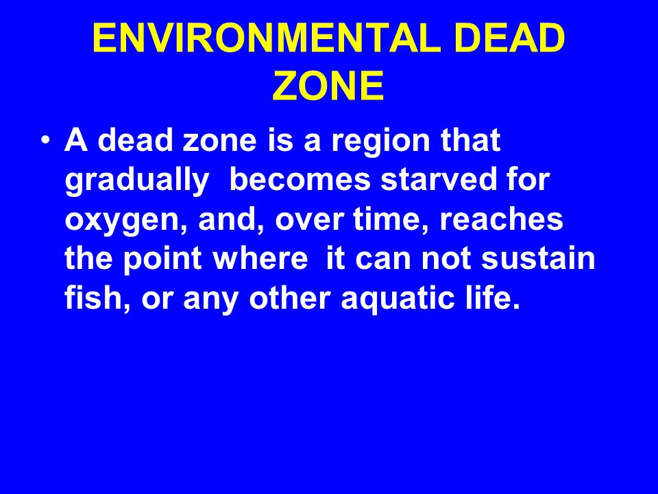 ENVIRONMENTAL DEAD ZONE A dead zone is a region that gradually becomes starved for oxygen, and, over time, reaches the point where it can not sustain fish, or any other aquatic life.