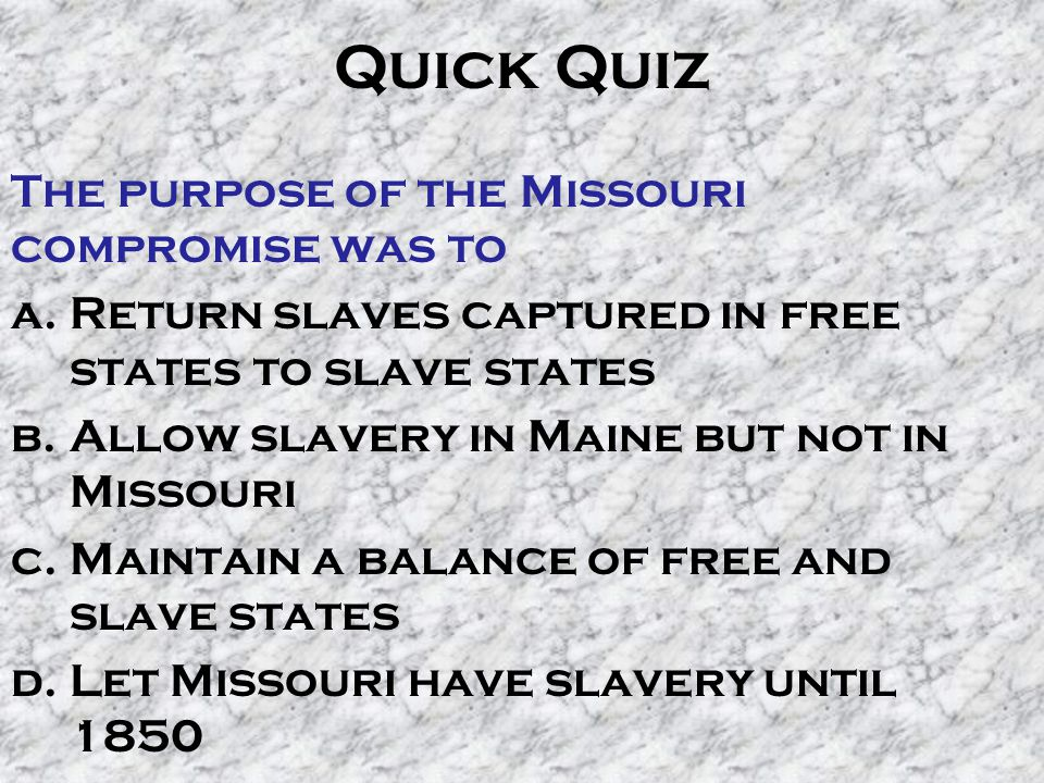 Quick Quiz The purpose of the Missouri compromise was to a.Return slaves captured in free states to slave states b.Allow slavery in Maine but not in M