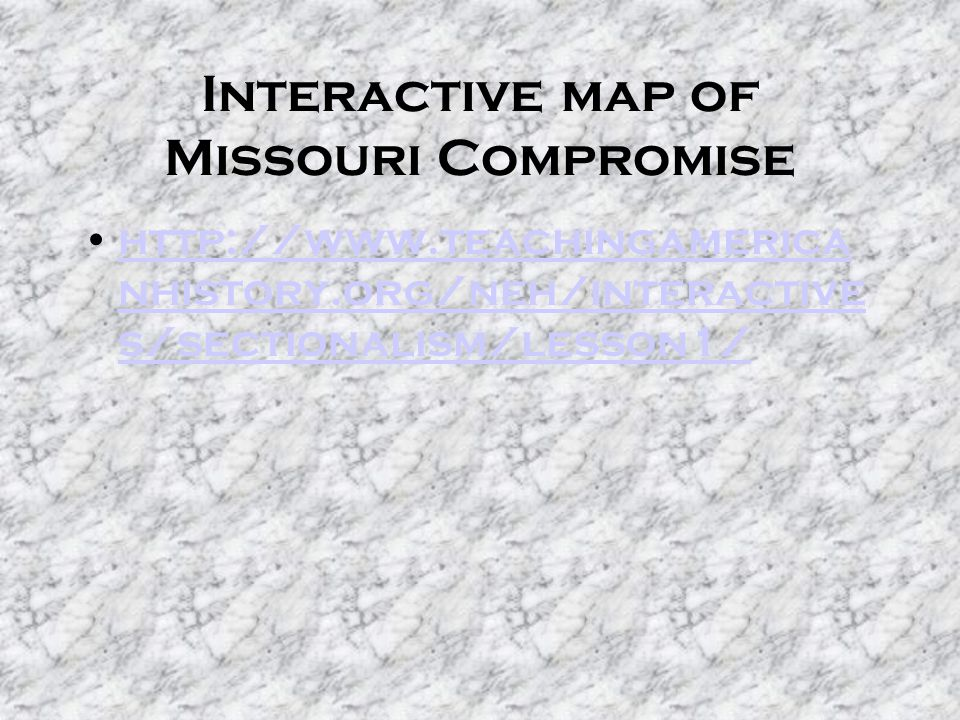 Interactive map of Missouri Compromise http://www.teachingamerica nhistory.org/neh/interactive s/sectionalism/lesson1/http://www.teachingamerica nhist