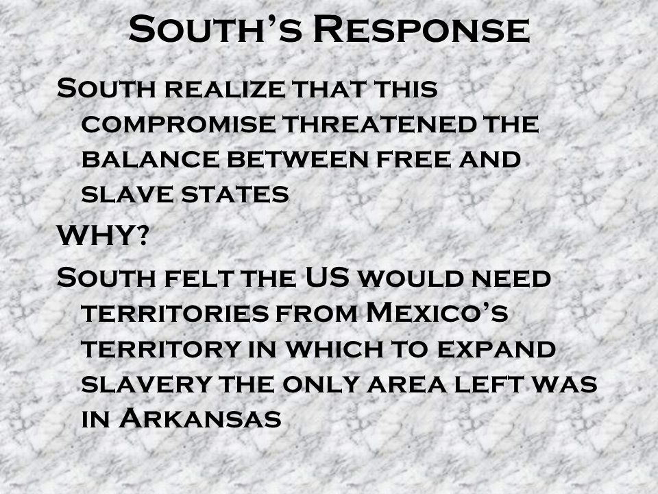 South's Response South realize that this compromise threatened the balance between free and slave states WHY? South felt the US would need territories