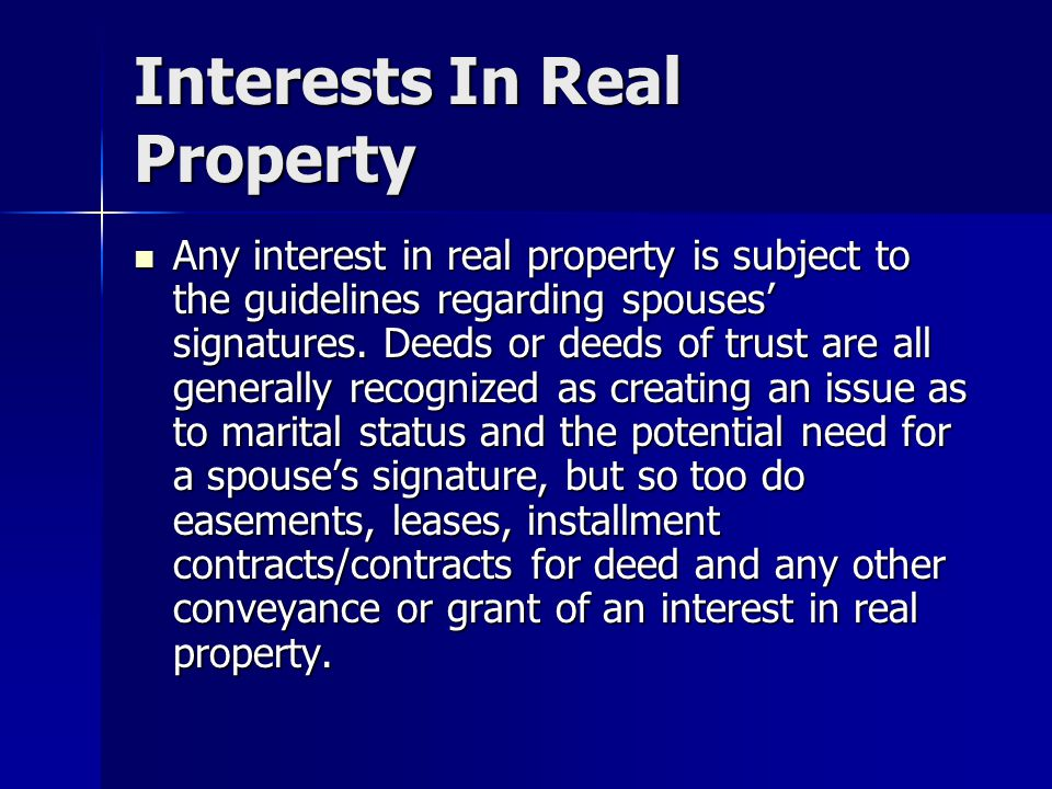 Interests In Real Property Any interest in real property is subject to the guidelines regarding spouses' signatures. Deeds or deeds of trust are all g