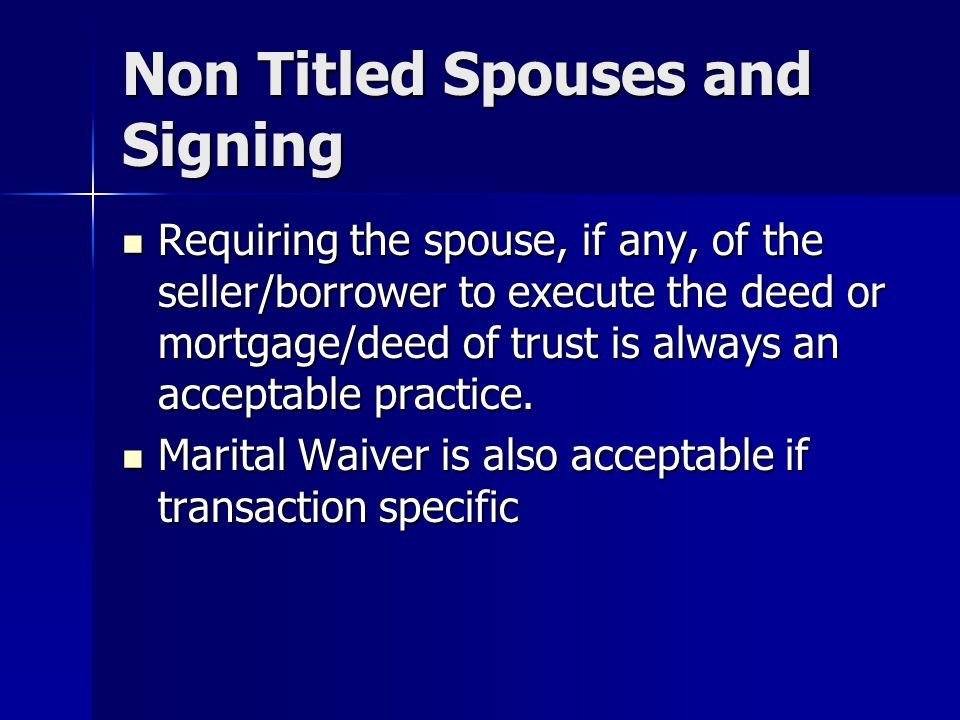 Non Titled Spouses and Signing Requiring the spouse, if any, of the seller/borrower to execute the deed or mortgage/deed of trust is always an accepta