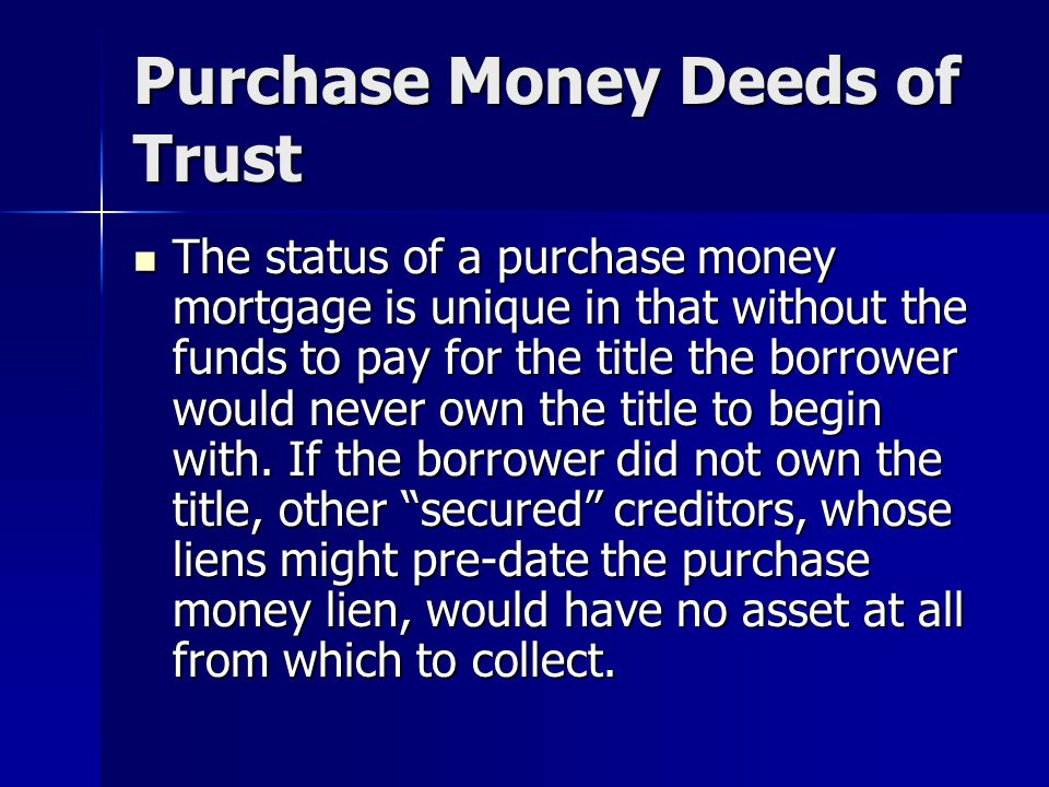 Purchase Money Deeds of Trust The status of a purchase money mortgage is unique in that without the funds to pay for the title the borrower would neve