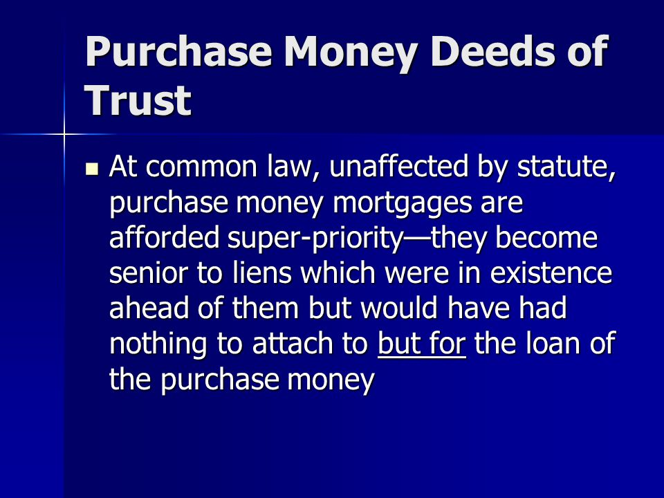Purchase Money Deeds of Trust At common law, unaffected by statute, purchase money mortgages are afforded super-priority—they become senior to liens w