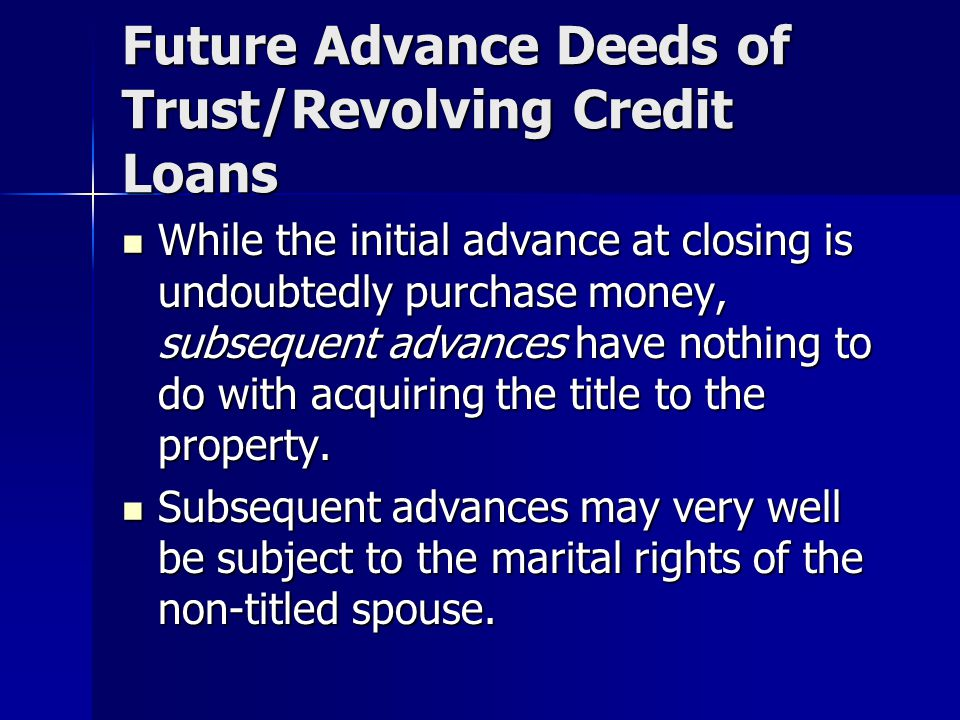 Future Advance Deeds of Trust/Revolving Credit Loans While the initial advance at closing is undoubtedly purchase money, subsequent advances have noth