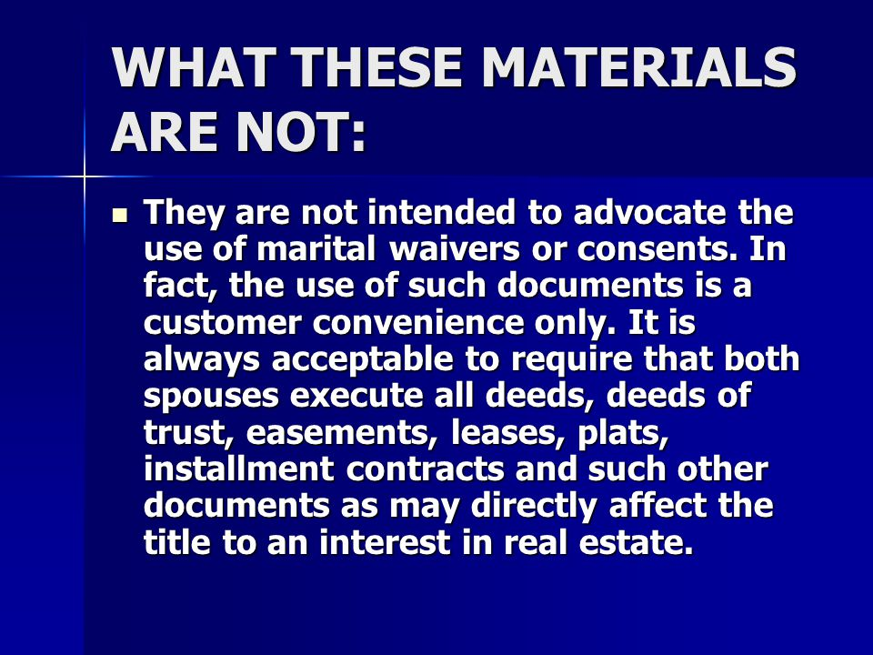 WHAT THESE MATERIALS ARE NOT: They are not intended to advocate the use of marital waivers or consents. In fact, the use of such documents is a custom
