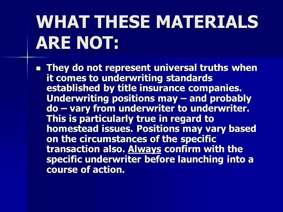 WHAT THESE MATERIALS ARE NOT: They do not represent universal truths when it comes to underwriting standards established by title insurance companies.