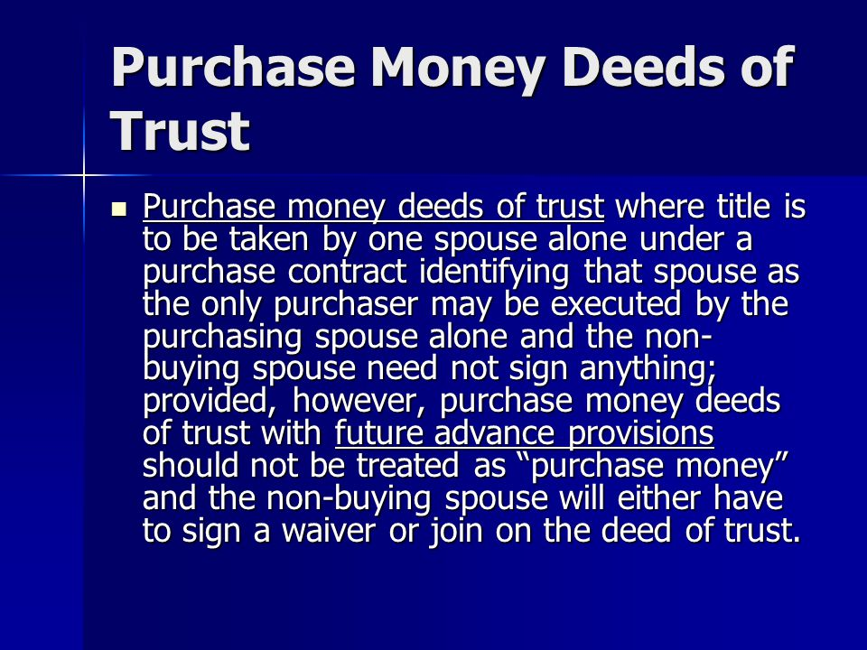 Purchase Money Deeds of Trust Purchase money deeds of trust where title is to be taken by one spouse alone under a purchase contract identifying that