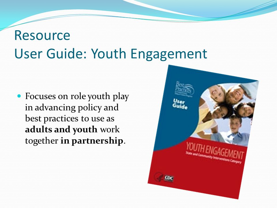 Resource User Guide: Youth Engagement Focuses on role youth play in advancing policy and best practices to use as adults and youth work together in partnership.