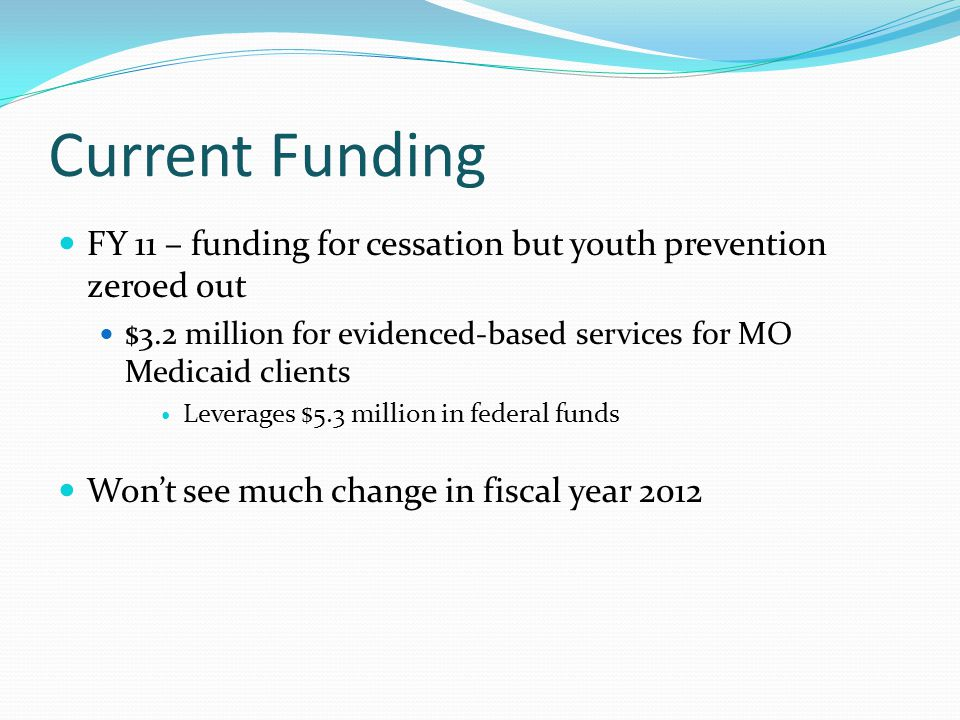 Current Funding FY 11 – funding for cessation but youth prevention zeroed out $3.2 million for evidenced-based services for MO Medicaid clients Leverages $5.3 million in federal funds Won't see much change in fiscal year 2012