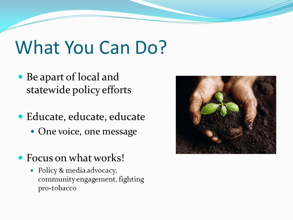 Be apart of local and statewide policy efforts Educate, educate, educate One voice, one message Focus on what works.