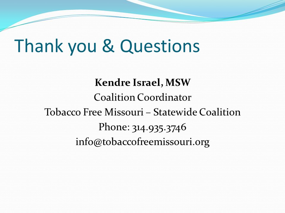 Kendre Israel, MSW Coalition Coordinator Tobacco Free Missouri – Statewide Coalition Phone: 314.935.3746 info@tobaccofreemissouri.org Thank you & Questions