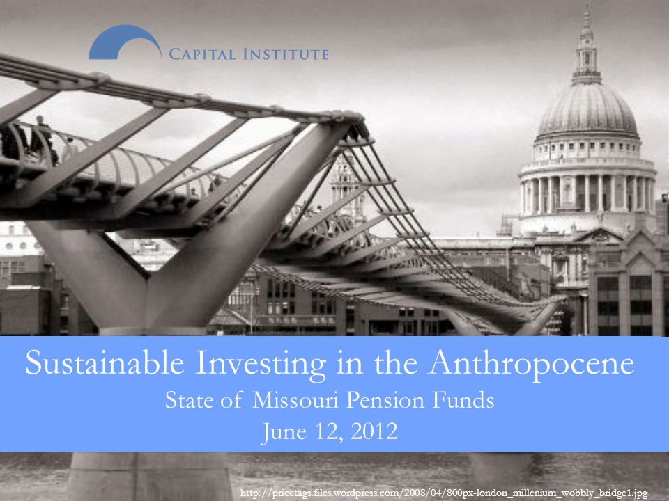 http://pricetags.files.wordpress.com/2008/04/800px-london_millenium_wobbly_bridge1.jpg Sustainable Investing in the Anthropocene State of Missouri Pension Funds June 12, 2012