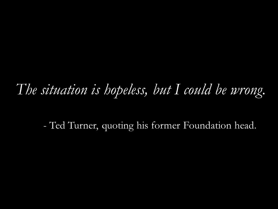 The situation is hopeless, but I could be wrong. - Ted Turner, quoting his former Foundation head.