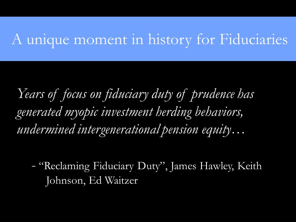A unique moment in history for Fiduciaries Years of focus on fiduciary duty of prudence has generated myopic investment herding behaviors, undermined intergenerational pension equity… - Reclaming Fiduciary Duty , James Hawley, Keith Johnson, Ed Waitzer