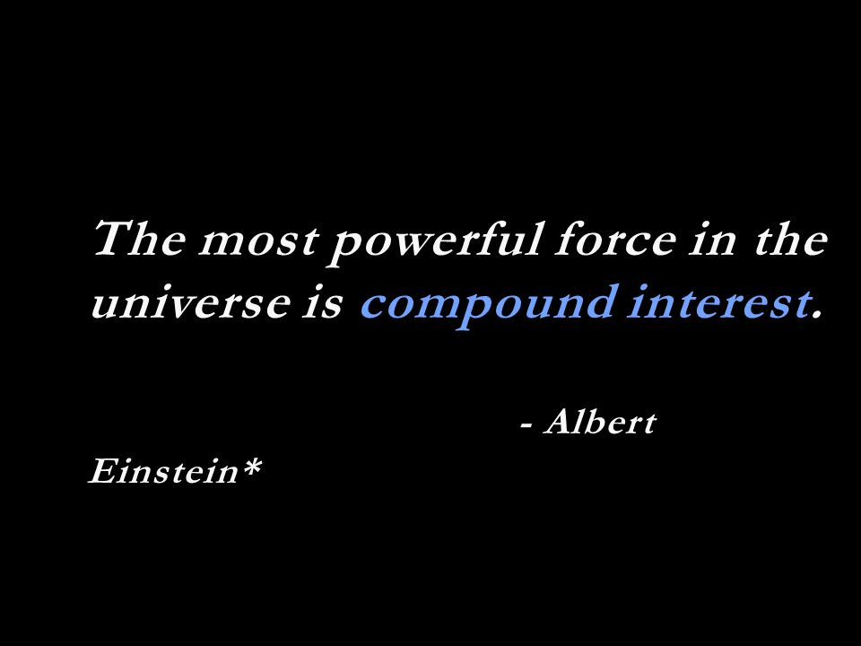The most powerful force in the universe is compound interest. - Albert Einstein*