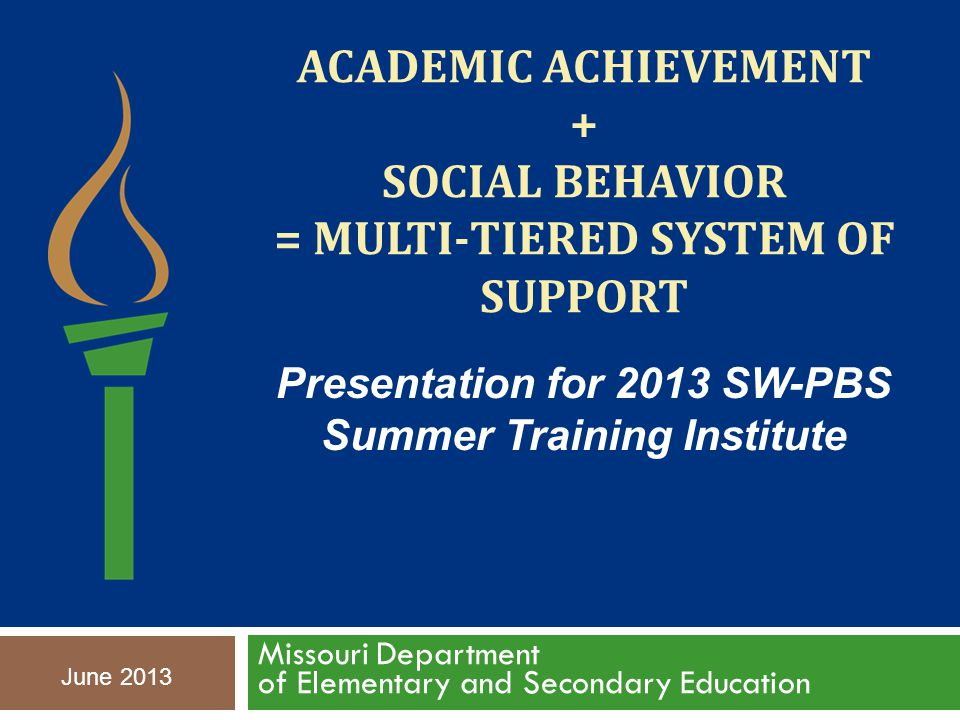 ACADEMIC ACHIEVEMENT + SOCIAL BEHAVIOR = MULTI-TIERED SYSTEM OF SUPPORT Missouri Department of Elementary and Secondary Education June 2013 Presentation for 2013 SW-PBS Summer Training Institute