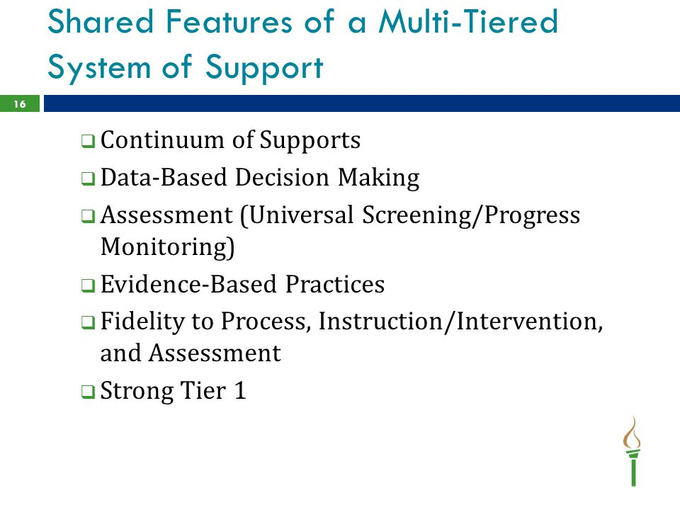 Shared Features of a Multi-Tiered System of Support  Continuum of Supports  Data-Based Decision Making  Assessment (Universal Screening/Progress Monitoring)  Evidence-Based Practices  Fidelity to Process, Instruction/Intervention, and Assessment  Strong Tier 1 16