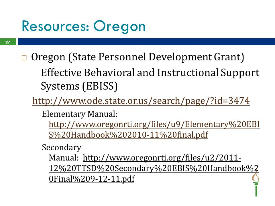 Resources: Oregon  Oregon (State Personnel Development Grant) Effective Behavioral and Instructional Support Systems (EBISS) http://www.ode.state.or.us/search/page/ id=3474 Elementary Manual: http://www.oregonrti.org/files/u9/Elementary%20EBI S%20Handbook%202010-11%20final.pdf http://www.oregonrti.org/files/u9/Elementary%20EBI S%20Handbook%202010-11%20final.pdf Secondary Manual: http://www.oregonrti.org/files/u2/2011- 12%20TTSD%20Secondary%20EBIS%20Handbook%2 0Final%209-12-11.pdf 27
