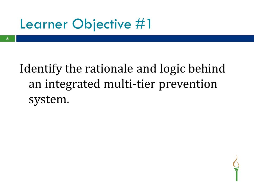 Learner Objective #1 Identify the rationale and logic behind an integrated multi-tier prevention system.