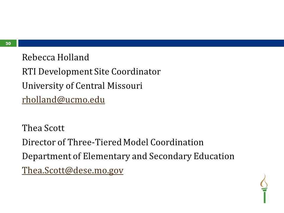 Rebecca Holland RTI Development Site Coordinator University of Central Missouri rholland@ucmo.edu Thea Scott Director of Three-Tiered Model Coordination Department of Elementary and Secondary Education Thea.Scott@dese.mo.gov 30