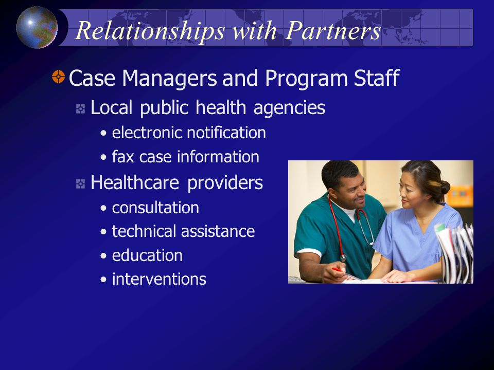 Relationships with Partners Case Managers and Program Staff Local public health agencies electronic notification fax case information Healthcare providers consultation technical assistance education interventions