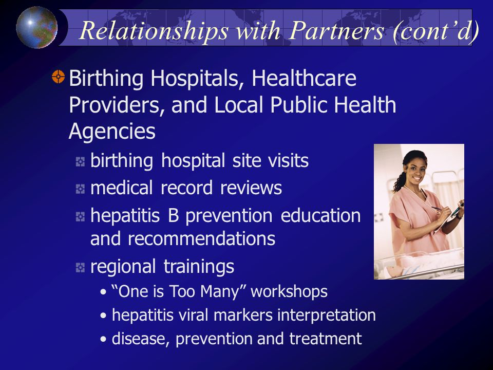 Relationships with Partners (cont'd) Birthing Hospitals, Healthcare Providers, and Local Public Health Agencies birthing hospital site visits medical record reviews hepatitis B prevention education and recommendations regional trainings One is Too Many workshops hepatitis viral markers interpretation disease, prevention and treatment