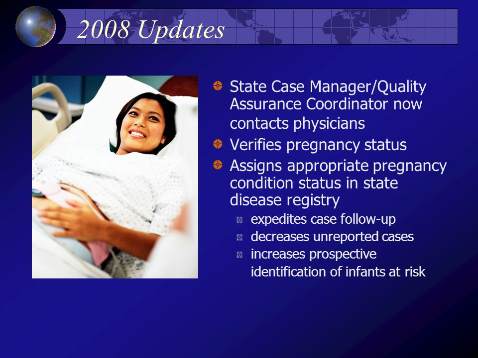 2008 Updates State Case Manager/Quality Assurance Coordinator now contacts physicians Verifies pregnancy status Assigns appropriate pregnancy condition status in state disease registry expedites case follow-up decreases unreported cases increases prospective identification of infants at risk