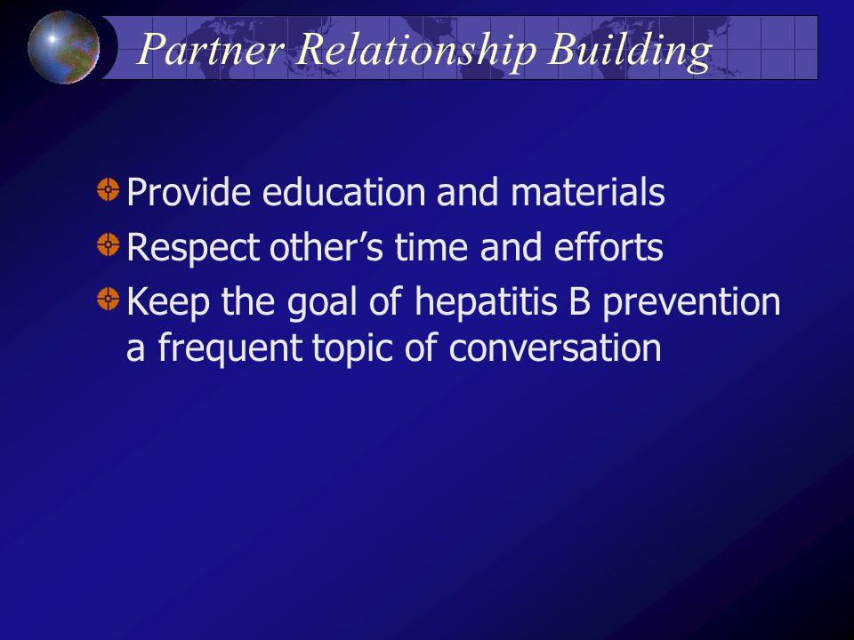 Partner Relationship Building Provide education and materials Respect other's time and efforts Keep the goal of hepatitis B prevention a frequent topic of conversation