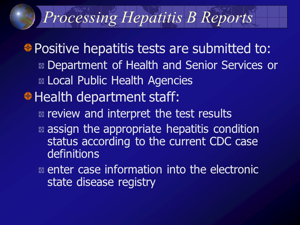 Processing Hepatitis B Reports Positive hepatitis tests are submitted to: Department of Health and Senior Services or Local Public Health Agencies Health department staff: review and interpret the test results assign the appropriate hepatitis condition status according to the current CDC case definitions enter case information into the electronic state disease registry