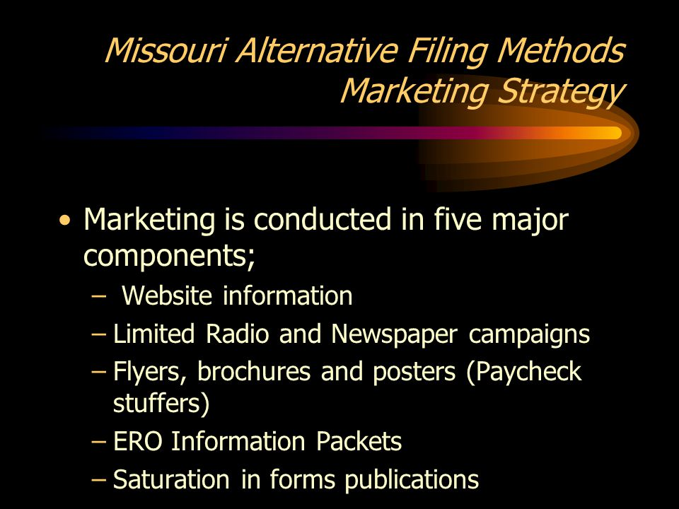 Missouri Alternative Filing Methods Marketing Strategy Marketing is conducted in five major components; – Website information –Limited Radio and Newspaper campaigns –Flyers, brochures and posters (Paycheck stuffers) –ERO Information Packets –Saturation in forms publications